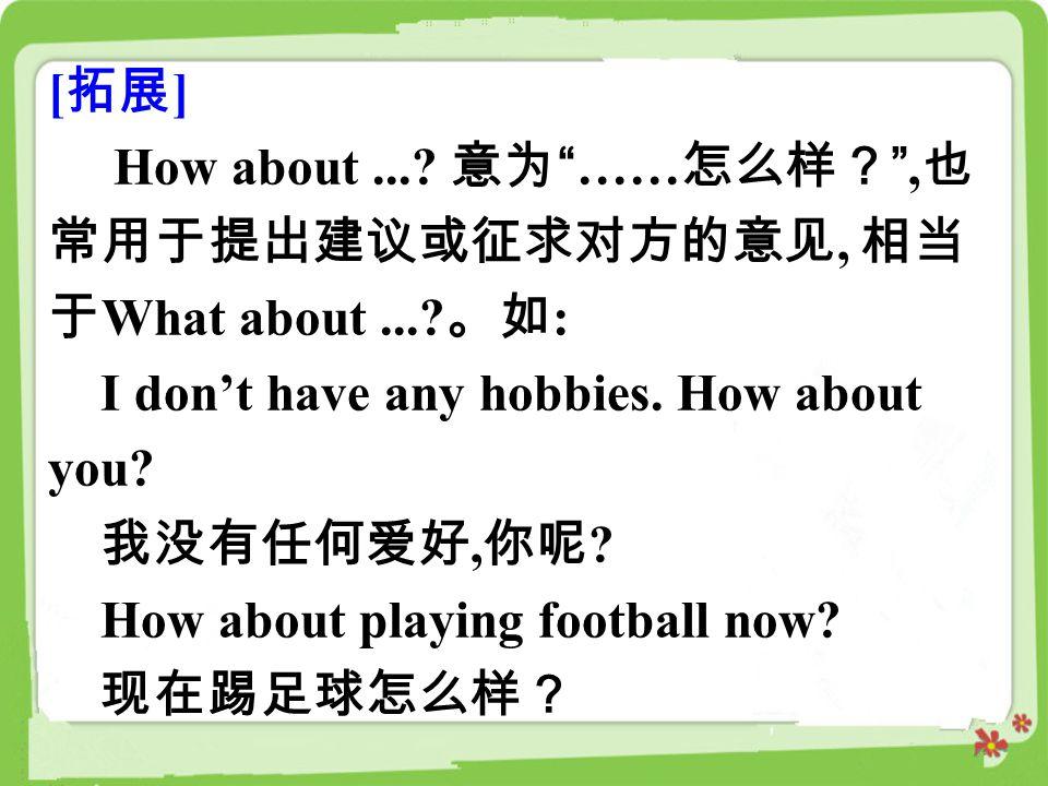 [拓展] How about ... 意为 ……怎么样? ,也常用于提出建议或征求对方的意见, 相当于What about ... 。如: I don't have any hobbies. How about you